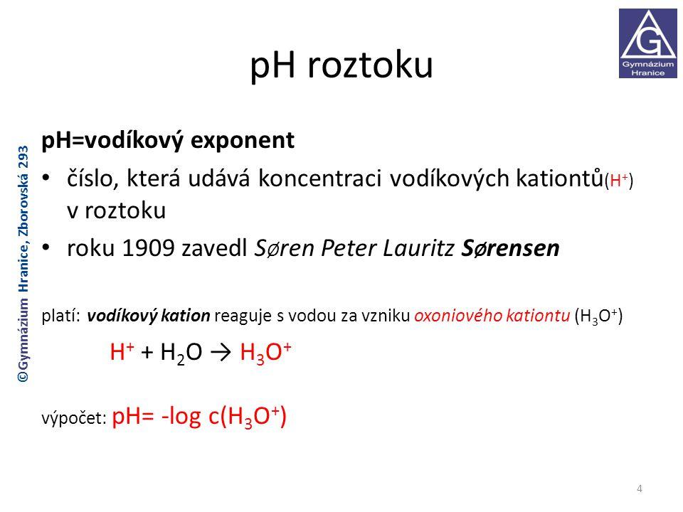 pH roztoku pH=vodíkový exponent číslo, která udává koncentraci vodíkových kationtů (H + ) v roztoku roku 1909 zavedl S Ø ren Peter Lauritz S Ø rensen platí: vodíkový kation reaguje s vodou za vzniku oxoniového kationtu (H 3 O + ) H + + H 2 O → H 3 O + výpočet: pH= -log c(H 3 O + ) 4 ©Gymnázium Hranice, Zborovská 293