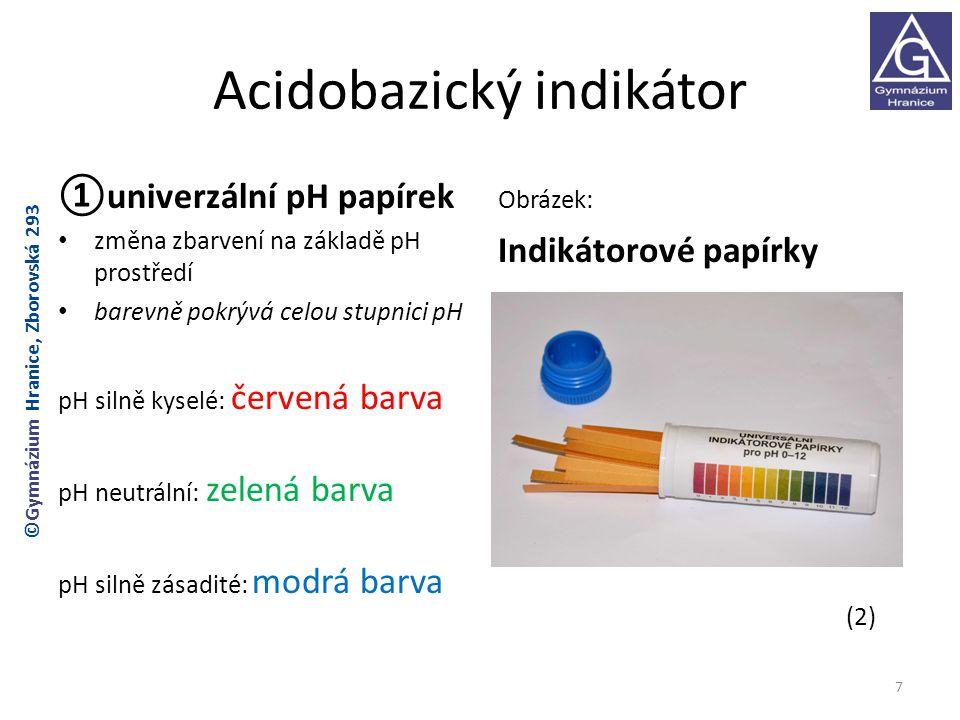 Acidobazický indikátor ①univerzální pH papírek změna zbarvení na základě pH prostředí barevně pokrývá celou stupnici pH pH silně kyselé: červená barva pH neutrální: zelená barva pH silně zásadité: modrá barva Obrázek: Indikátorové papírky (2) 7 ©Gymnázium Hranice, Zborovská 293