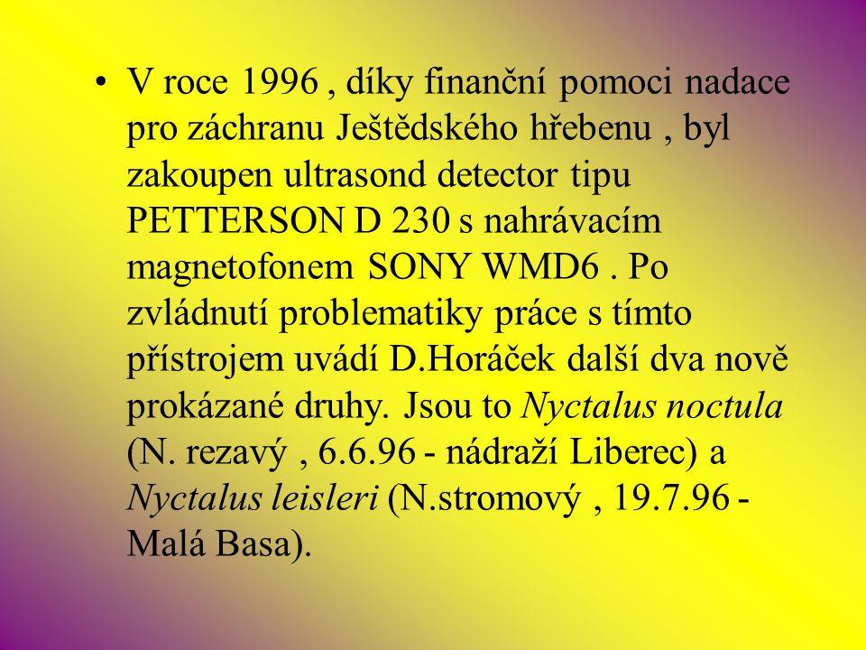 V roce 1996, díky finanční pomoci nadace pro záchranu Ještědského hřebenu, byl zakoupen ultrasond detector tipu PETTERSON D 230 s nahrávacím magnetofonem SONY WMD6.