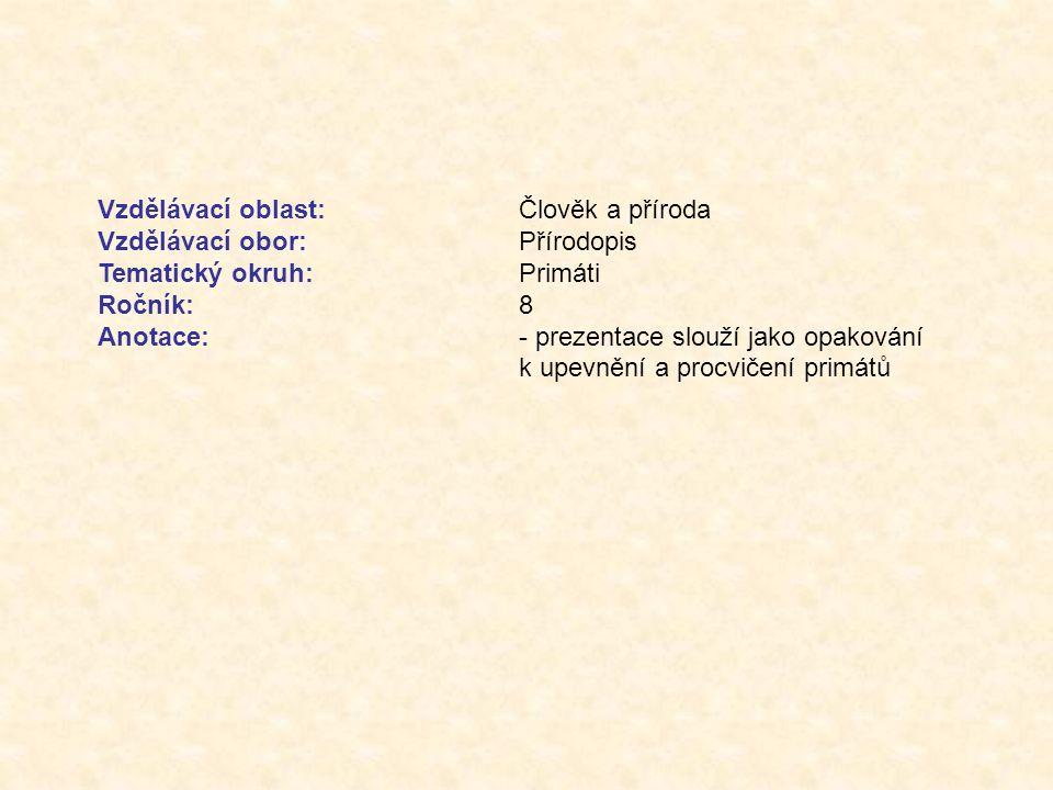 Vzdělávací oblast:Člověk a příroda Vzdělávací obor:Přírodopis Tematický okruh:Primáti Ročník:8 Anotace:- prezentace slouží jako opakování k upevnění a procvičení primátů