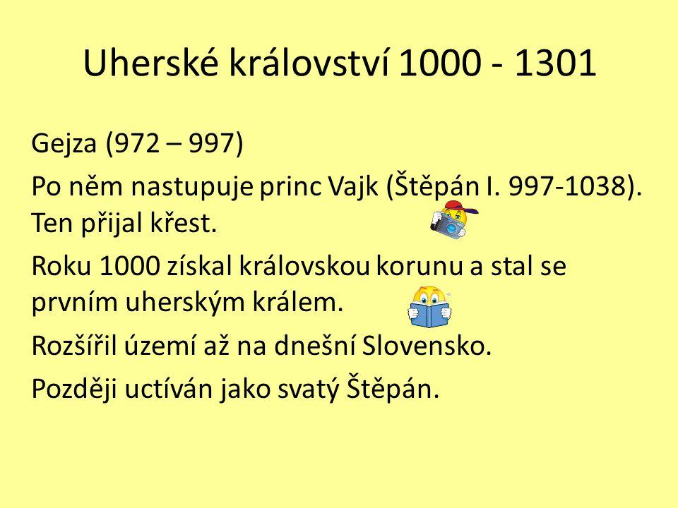Uherské království 1000 - 1301 Gejza (972 – 997) Po něm nastupuje princ Vajk (Štěpán I. 997-1038). Ten přijal křest. Roku 1000 získal královskou korun