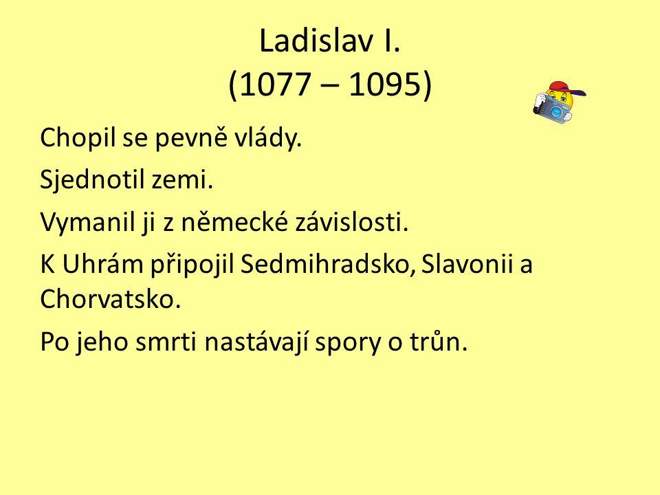 Ladislav I. (1077 – 1095) Chopil se pevně vlády. Sjednotil zemi. Vymanil ji z německé závislosti. K Uhrám připojil Sedmihradsko, Slavonii a Chorvatsko