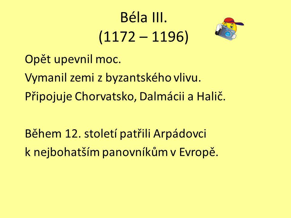 Béla III. (1172 – 1196) Opět upevnil moc. Vymanil zemi z byzantského vlivu. Připojuje Chorvatsko, Dalmácii a Halič. Během 12. století patřili Arpádovc