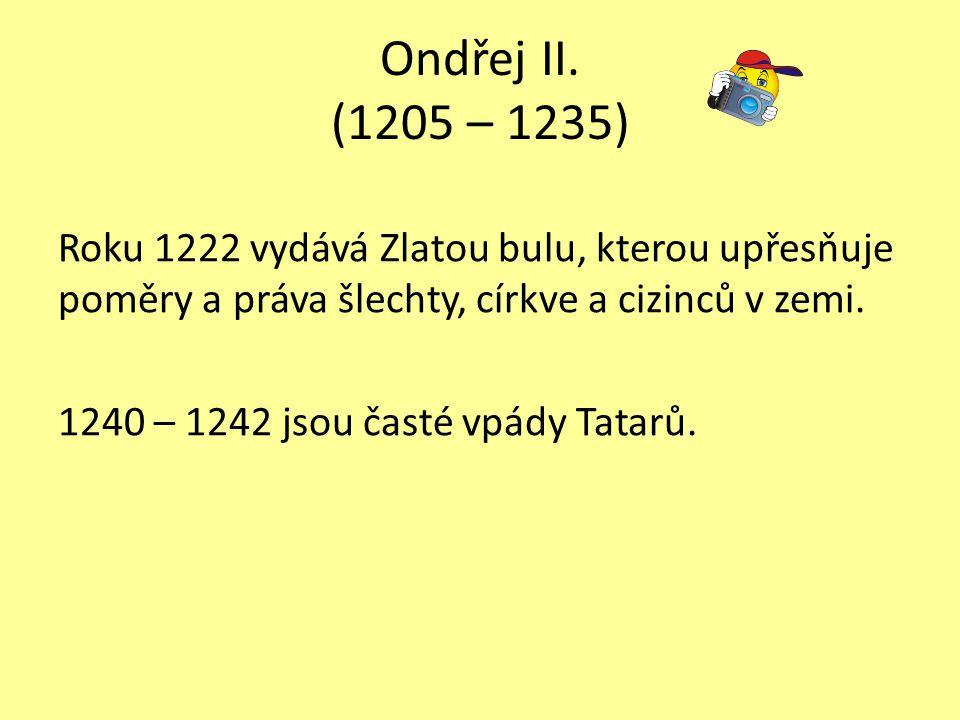 Ondřej II. (1205 – 1235) Roku 1222 vydává Zlatou bulu, kterou upřesňuje poměry a práva šlechty, církve a cizinců v zemi. 1240 – 1242 jsou časté vpády