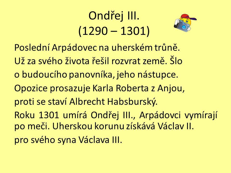 Ondřej III. (1290 – 1301) Poslední Arpádovec na uherském trůně. Už za svého života řešil rozvrat země. Šlo o budoucího panovníka, jeho nástupce. Opozi