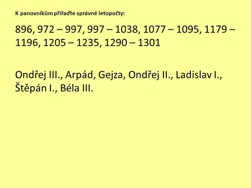 K panovníkům přiřaďte správné letopočty: 896, 972 – 997, 997 – 1038, 1077 – 1095, 1179 – 1196, 1205 – 1235, 1290 – 1301 Ondřej III., Arpád, Gejza, Ond