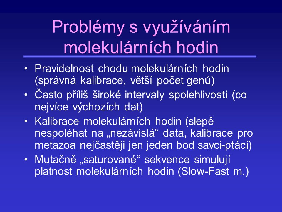 Problémy s využíváním molekulárních hodin Pravidelnost chodu molekulárních hodin (správná kalibrace, větší počet genů) Často příliš široké intervaly s