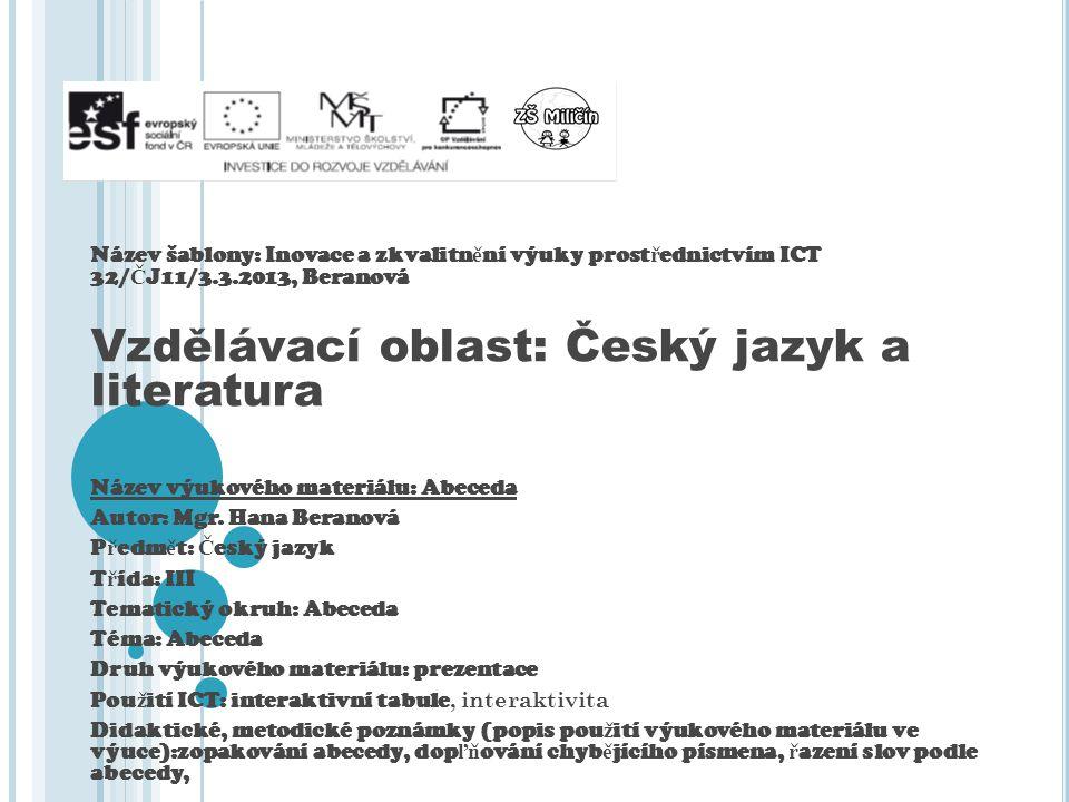 Název šablony: Inovace a zkvalitn ě ní výuky prost ř ednictvím ICT 32/ Č J11/3.3.2013, Beranová Vzdělávací oblast: Český jazyk a literatura Název výukového materiálu: Abeceda Autor: Mgr.