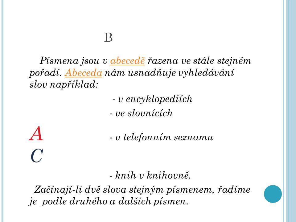 B Písmena jsou v abecedě řazena ve stále stejném pořadí. Abeceda nám usnadňuje vyhledávání slov například:abeceděAbeceda - v encyklopediích - ve slovn