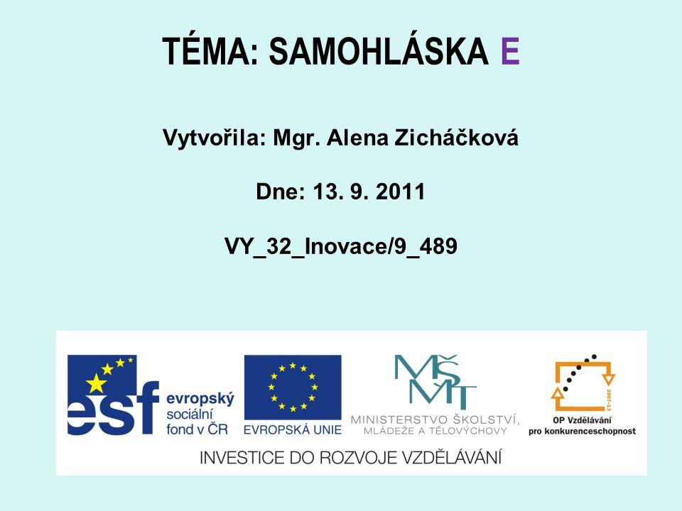 TÉMA: SAMOHLÁSKA E Vytvořila: Mgr. Alena Zicháčková Dne: 13. 9. 2011 VY_32_Inovace/9_489