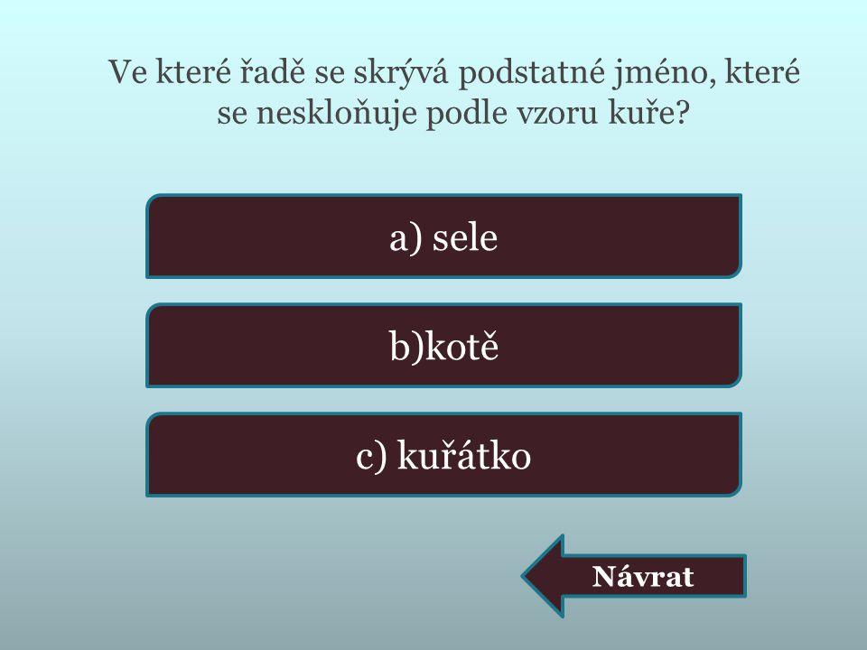 Ve které řadě se skrývá podstatné jméno, které se neskloňuje podle vzoru kuře? a) sele b)kotě c) kuřátko Návrat