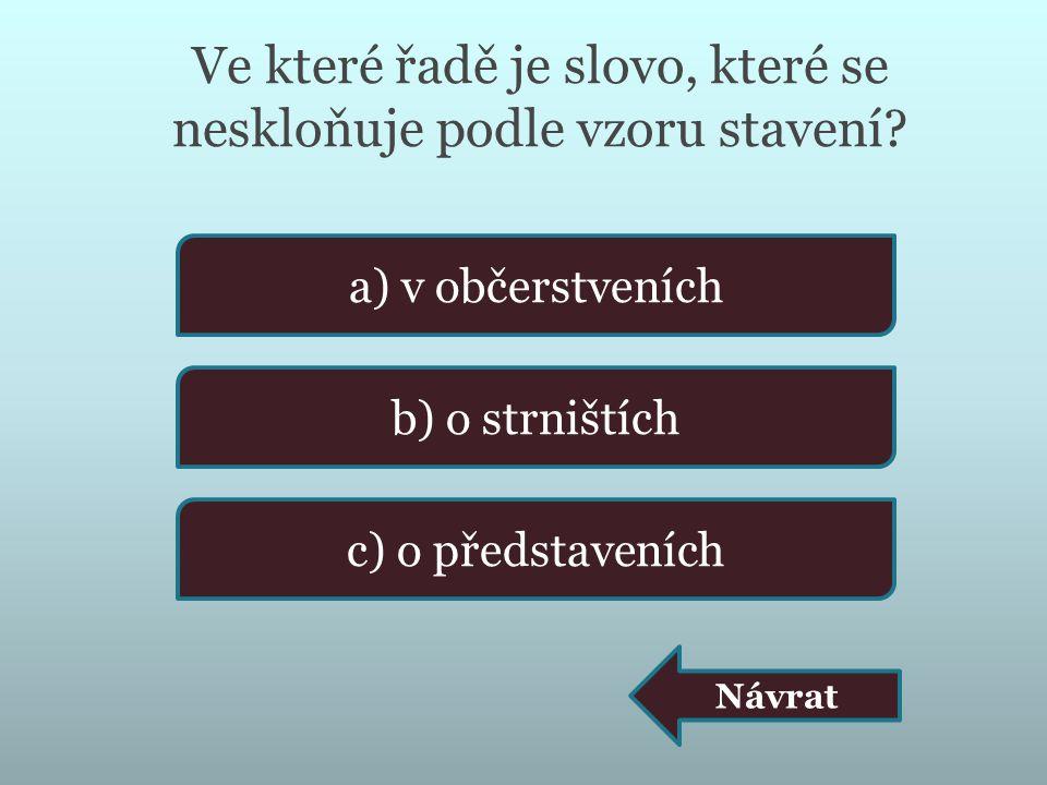 Ve které řadě je slovo, které se neskloňuje podle vzoru stavení? a) v občerstveních b) o strništích c) o představeních Návrat