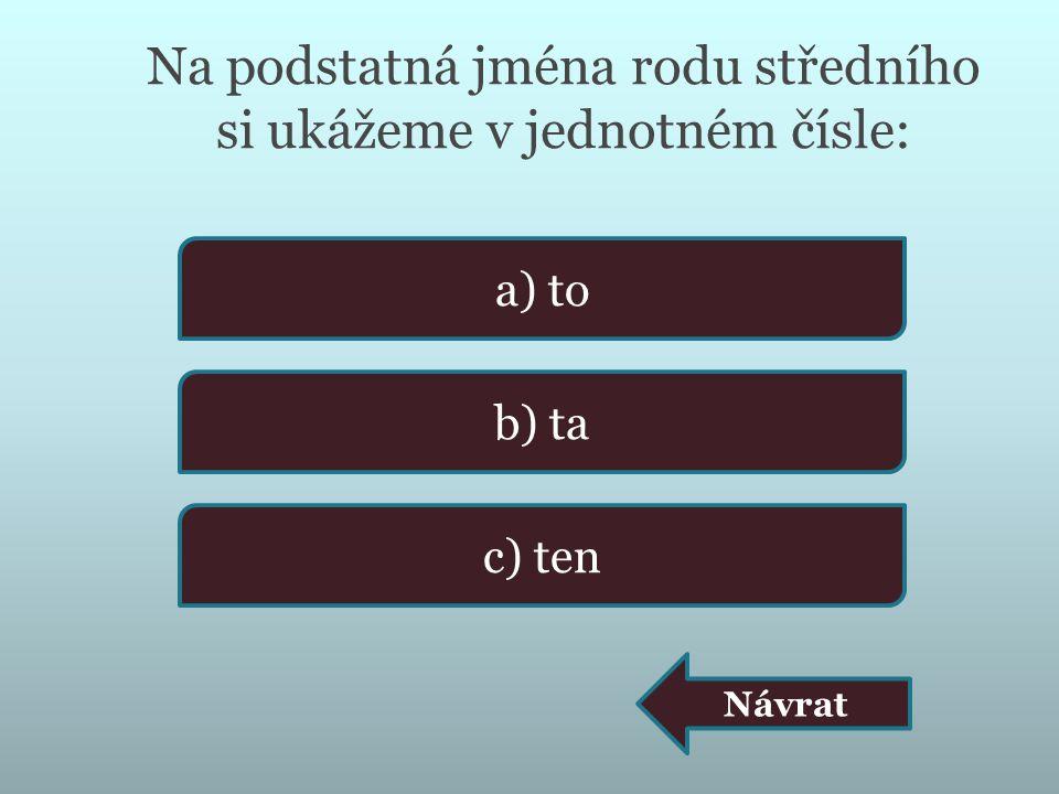 Na podstatná jména rodu středního si ukážeme v jednotném čísle: a) to b) ta c) ten Návrat