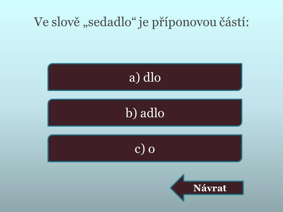 """Ve slově """"sedadlo"""" je příponovou částí: a) dlo b) adlo c) o Návrat"""