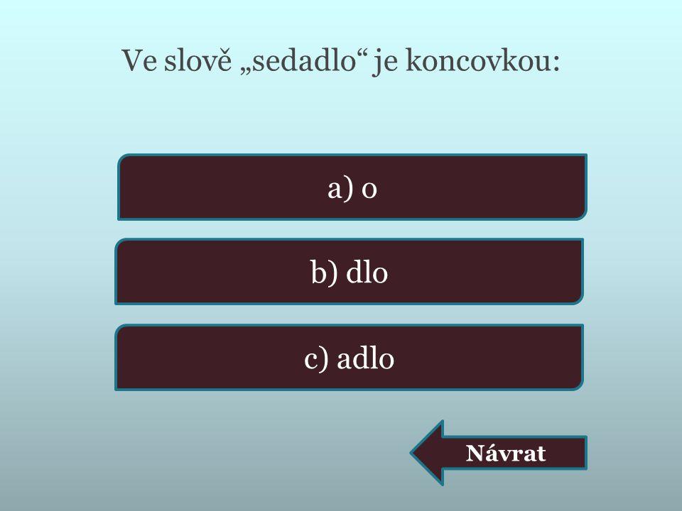"""Ve slově """"sedadlo je koncovkou: a) o b) dlo c) adlo Návrat"""