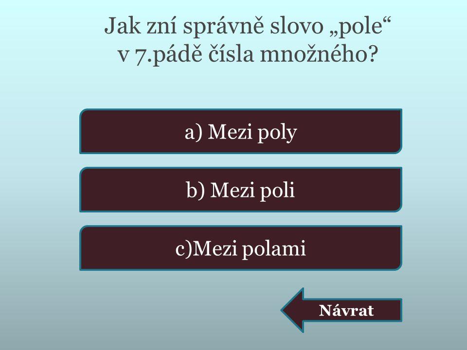 """Jak zní správně slovo """"pole"""" v 7.pádě čísla množného? a) Mezi poly b) Mezi poli c)Mezi polami Návrat"""