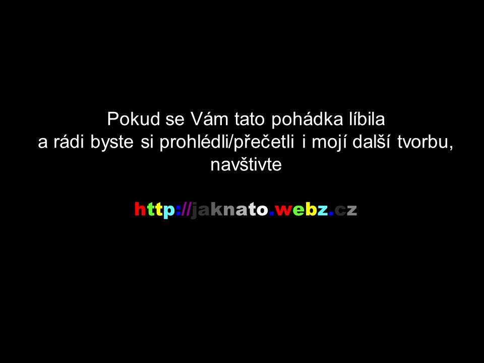 Pokud se Vám tato pohádka líbila a rádi byste si prohlédli/přečetli i mojí další tvorbu, navštivte http://jaknato.webz.cz