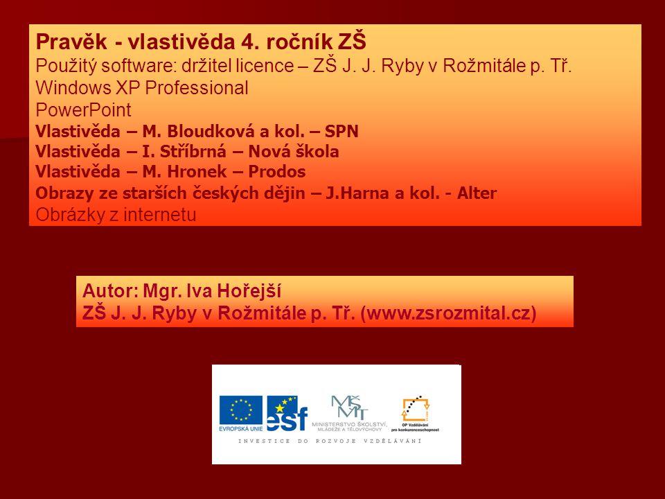 Pravěk - vlastivěda 4. ročník ZŠ Použitý software: držitel licence – ZŠ J. J. Ryby v Rožmitále p. Tř. Windows XP Professional PowerPoint Vlastivěda –