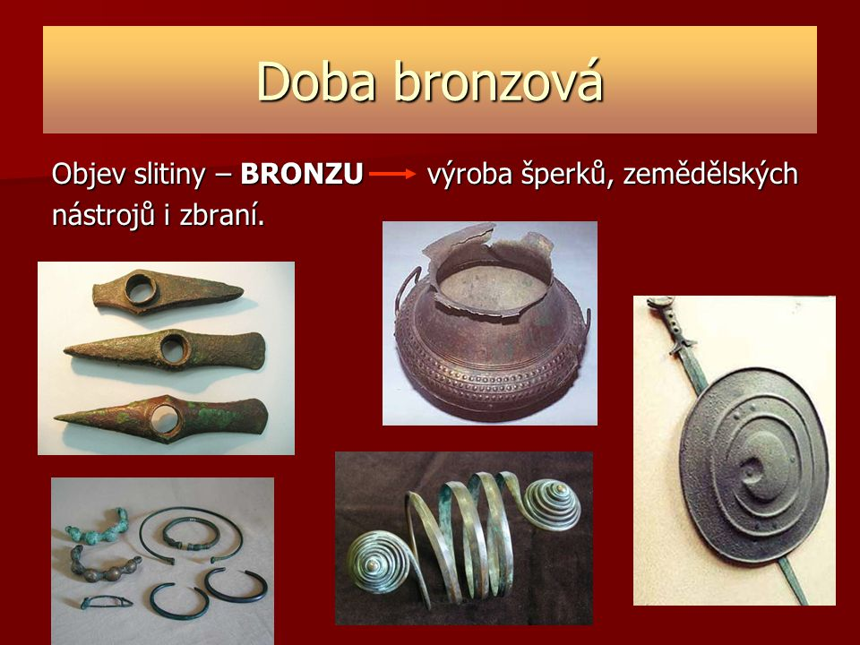 Doba bronzová Objev slitiny – BRONZU výroba šperků, zemědělských nástrojů i zbraní.