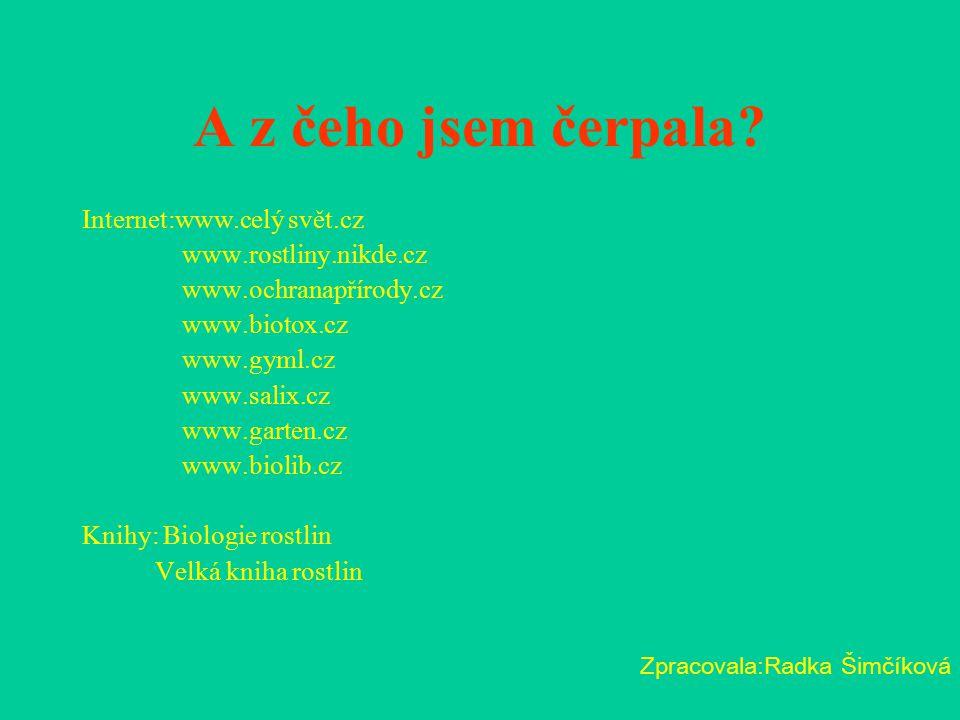 A z čeho jsem čerpala? Internet:www.celý svět.cz www.rostliny.nikde.cz www.ochranapřírody.cz www.biotox.cz www.gyml.cz www.salix.cz www.garten.cz www.