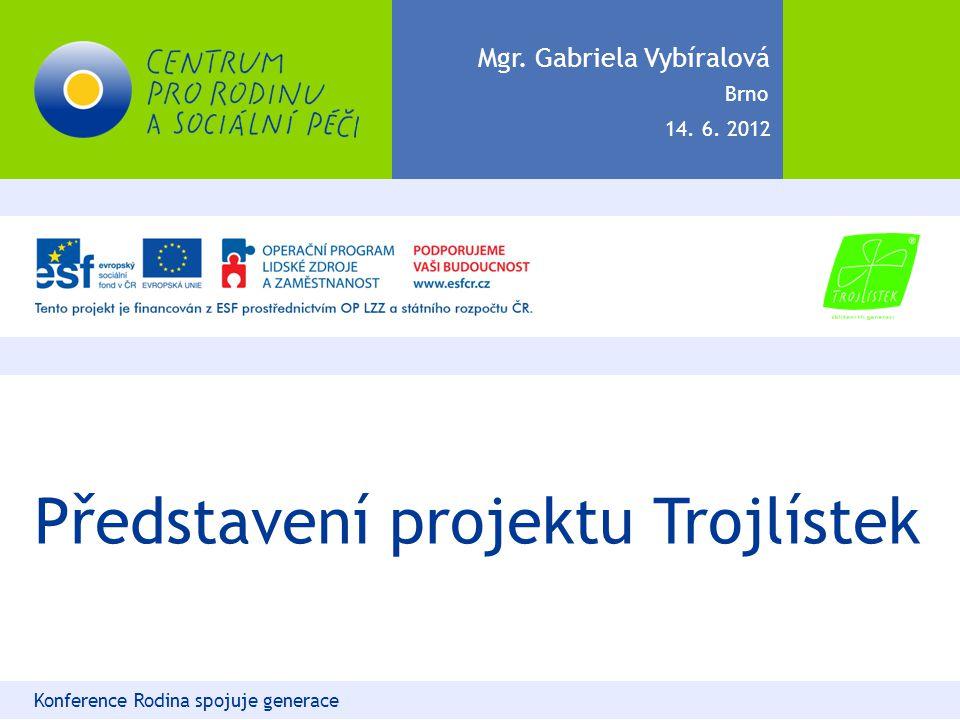 Představení projektu Trojlístek Konference Rodina spojuje generace Mgr. Gabriela Vybíralová 14. 6. 2012 Brno