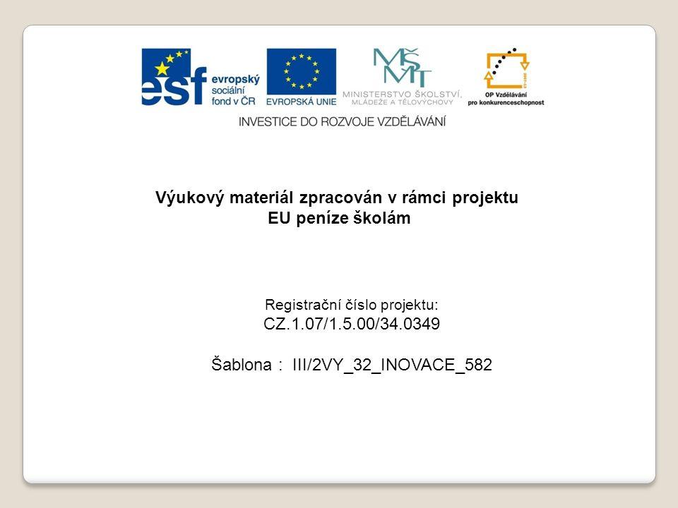 Výukový materiál zpracován v rámci projektu EU peníze školám Registrační číslo projektu: CZ.1.07/1.5.00/34.0349 Šablona : III/2VY_32_INOVACE_582