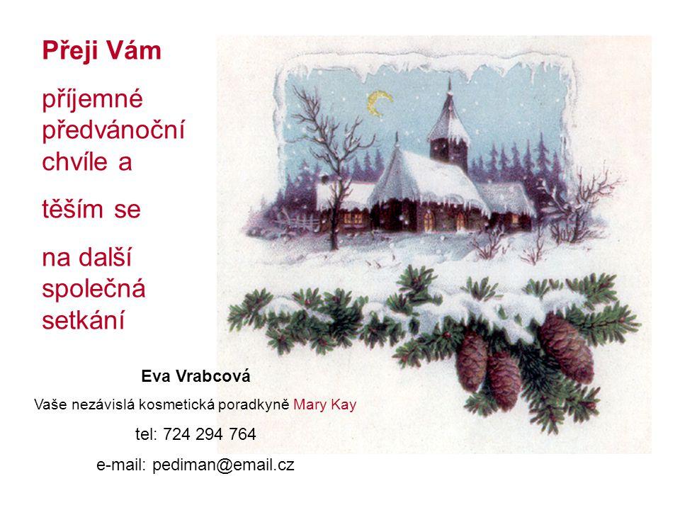 Eva Vrabcová Vaše nezávislá kosmetická poradkyně Mary Kay tel: 724 294 764 e-mail: pediman@email.cz Přeji Vám příjemné předvánoční chvíle a těším se na další společná setkání