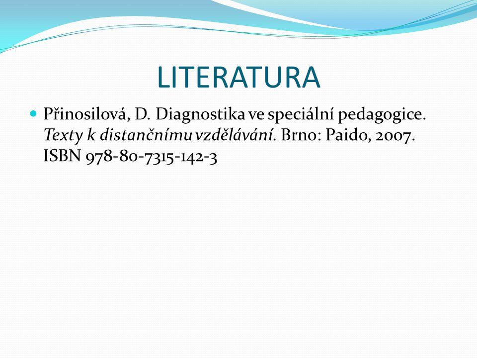 LITERATURA Přinosilová, D. Diagnostika ve speciální pedagogice. Texty k distančnímu vzdělávání. Brno: Paido, 2007. ISBN 978-80-7315-142-3
