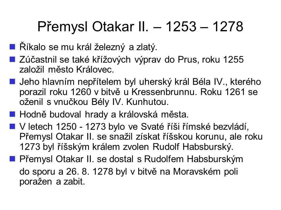 Přemysl Otakar II.– 1253 – 1278 Říkalo se mu král železný a zlatý.