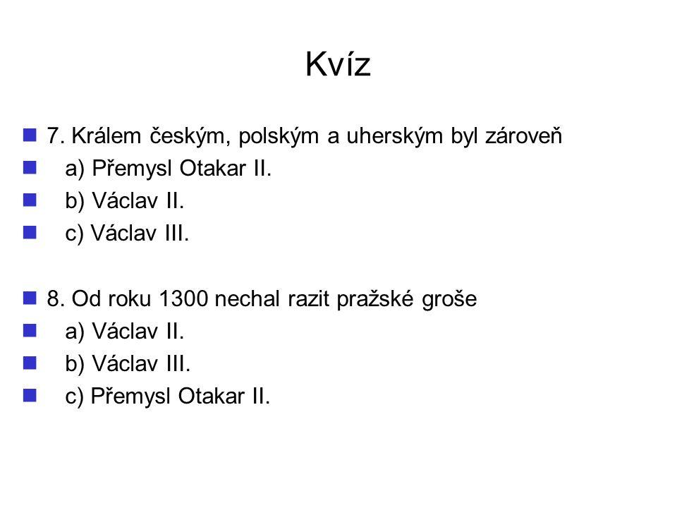 Kvíz 7.Králem českým, polským a uherským byl zároveň a) Přemysl Otakar II.