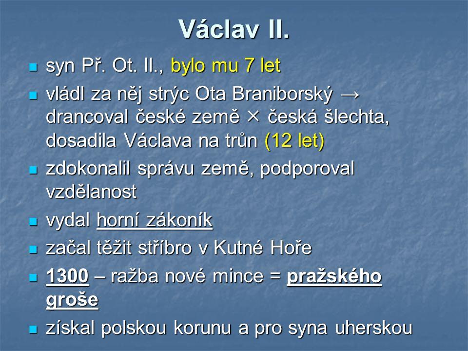 Václav II. syn Př. Ot. II., bylo mu 7 let vládl za něj strýc Ota Braniborský → drancoval české země  česká šlechta, dosadila Václava na trůn (12 let)