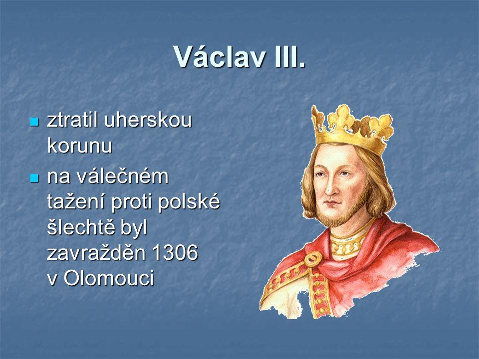 Václav III. ztratil uherskou korunu ztratil uherskou korunu na válečném tažení proti polské šlechtě byl zavražděn 1306 v Olomouci na válečném tažení p
