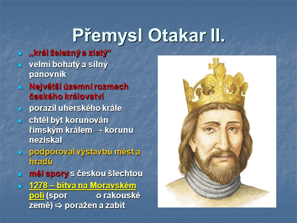 """Přemysl Otakar II. """"král železný a zlatý"""" velmi bohatý a silný panovník Největší územní rozmach českého království porazil uherského krále chtěl být k"""