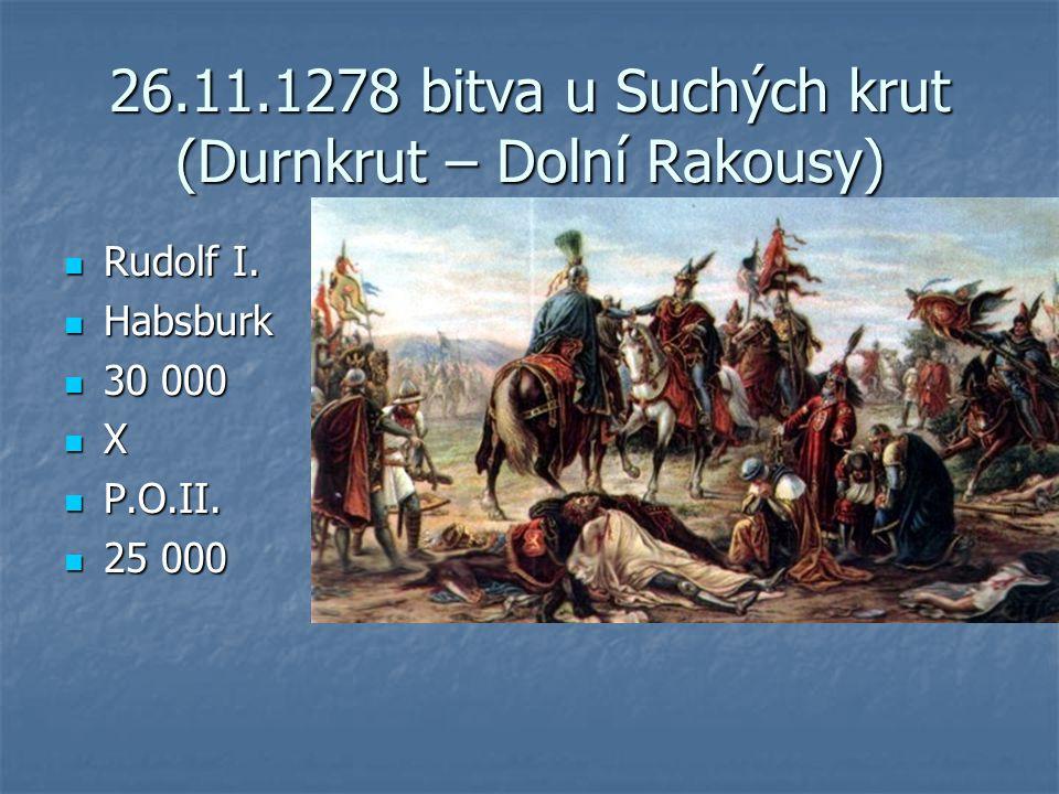 26.11.1278 bitva u Suchých krut (Durnkrut – Dolní Rakousy) Rudolf I. Rudolf I. Habsburk Habsburk 30 000 30 000 X P.O.II. P.O.II. 25 000 25 000