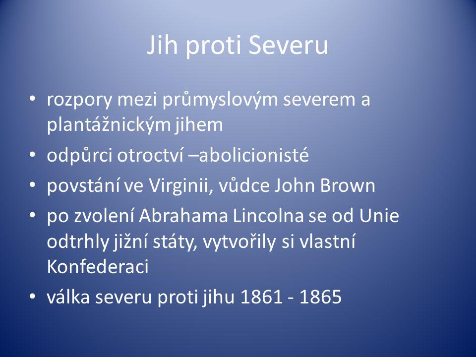 Jih proti Severu rozpory mezi průmyslovým severem a plantážnickým jihem odpůrci otroctví –abolicionisté povstání ve Virginii, vůdce John Brown po zvolení Abrahama Lincolna se od Unie odtrhly jižní státy, vytvořily si vlastní Konfederaci válka severu proti jihu 1861 - 1865