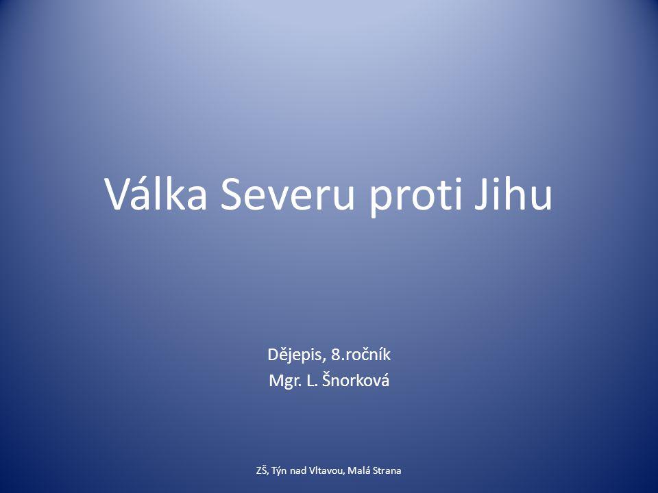 Válka Severu proti Jihu Dějepis, 8.ročník Mgr. L. Šnorková ZŠ, Týn nad Vltavou, Malá Strana
