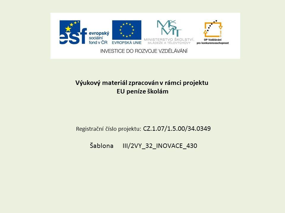 Výukový materiál zpracován v rámci projektu EU peníze školám Registrační číslo projektu: CZ.1.07/1.5.00/34.0349 Šablona III/2VY_32_INOVACE_430