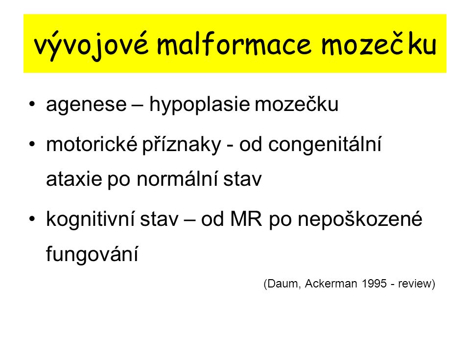 vývojové malformace mozečku agenese – hypoplasie mozečku motorické příznaky - od congenitální ataxie po normální stav kognitivní stav – od MR po nepoš