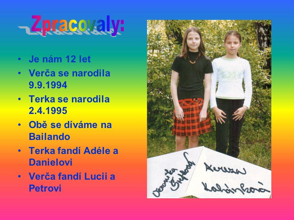 Je nám 12 let Verča se narodila 9.9.1994 Terka se narodila 2.4.1995 Obě se díváme na Bailando Terka fandí Adéle a Danielovi Verča fandí Lucii a Petrovi