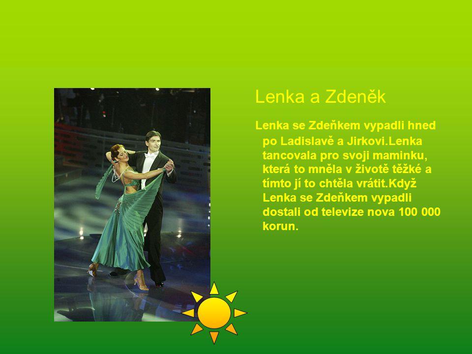 Lenka a Zdeněk Lenka se Zdeňkem vypadli hned po Ladislavě a Jirkovi.Lenka tancovala pro svoji maminku, která to mněla v životě těžké a tímto jí to chtěla vrátit.Když Lenka se Zdeňkem vypadli dostali od televize nova 100 000 korun.
