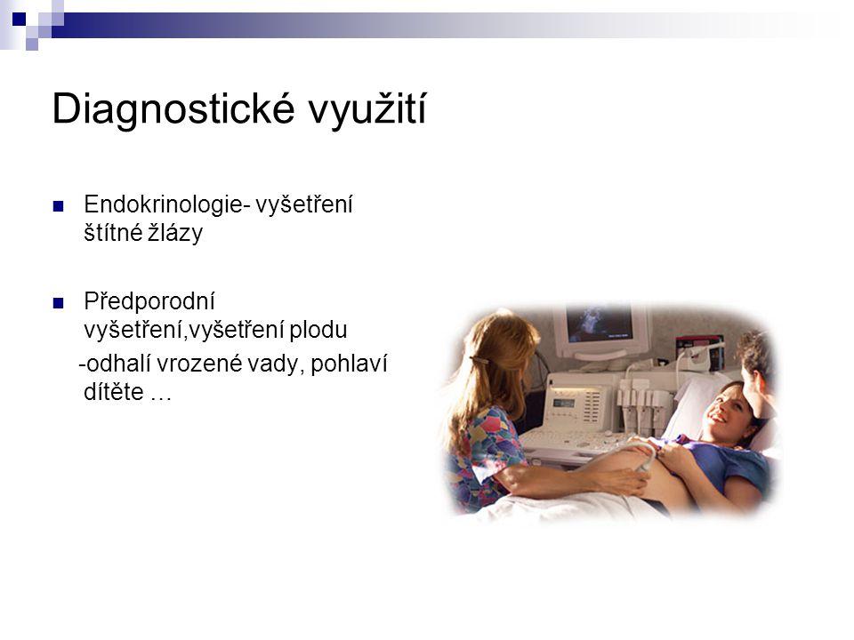Diagnostické využití Endokrinologie- vyšetření štítné žlázy Předporodní vyšetření,vyšetření plodu -odhalí vrozené vady, pohlaví dítěte …