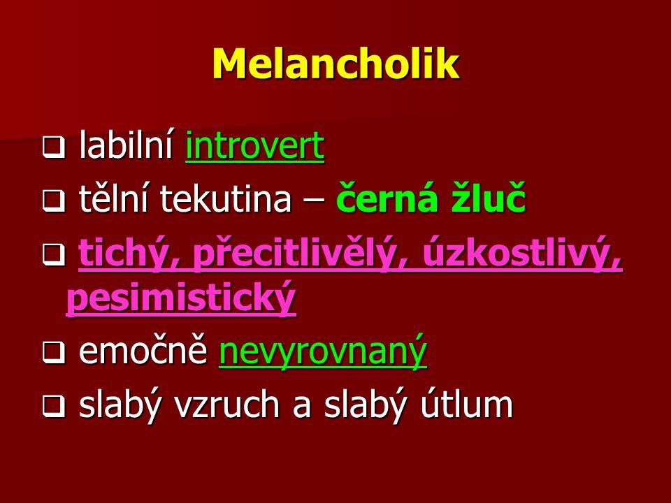 Melancholik  labilní introvert  tělní tekutina – černá žluč  tichý, přecitlivělý, úzkostlivý, pesimistický  emočně nevyrovnaný  slabý vzruch a sl