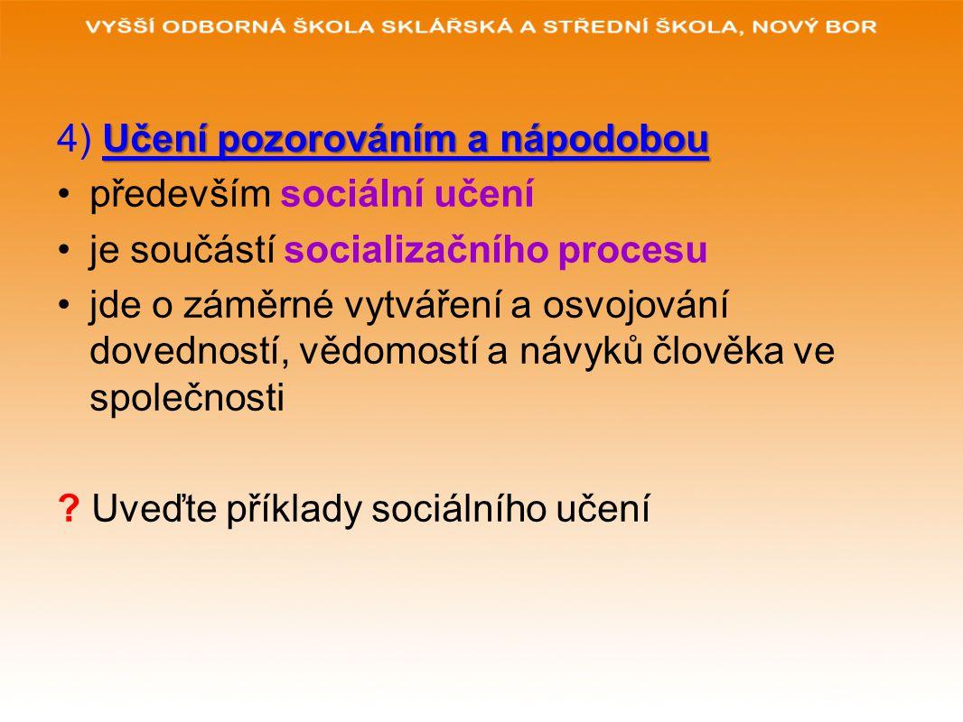 Učení pozorováním a nápodobou 4) Učení pozorováním a nápodobou především sociální učení je součástí socializačního procesu jde o záměrné vytváření a o