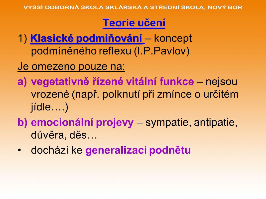 Teorie učení Klasické podmiňování 1) Klasické podmiňování – koncept podmíněného reflexu (I.P.Pavlov) Je omezeno pouze na: a)vegetativně řízené vitální