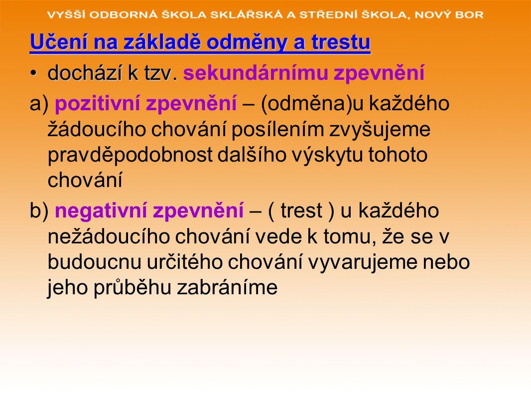 Učení na základě odměny a trestu dochází k tzv.dochází k tzv. sekundárnímu zpevnění a) pozitivní zpevnění – (odměna)u každého žádoucího chování posíle