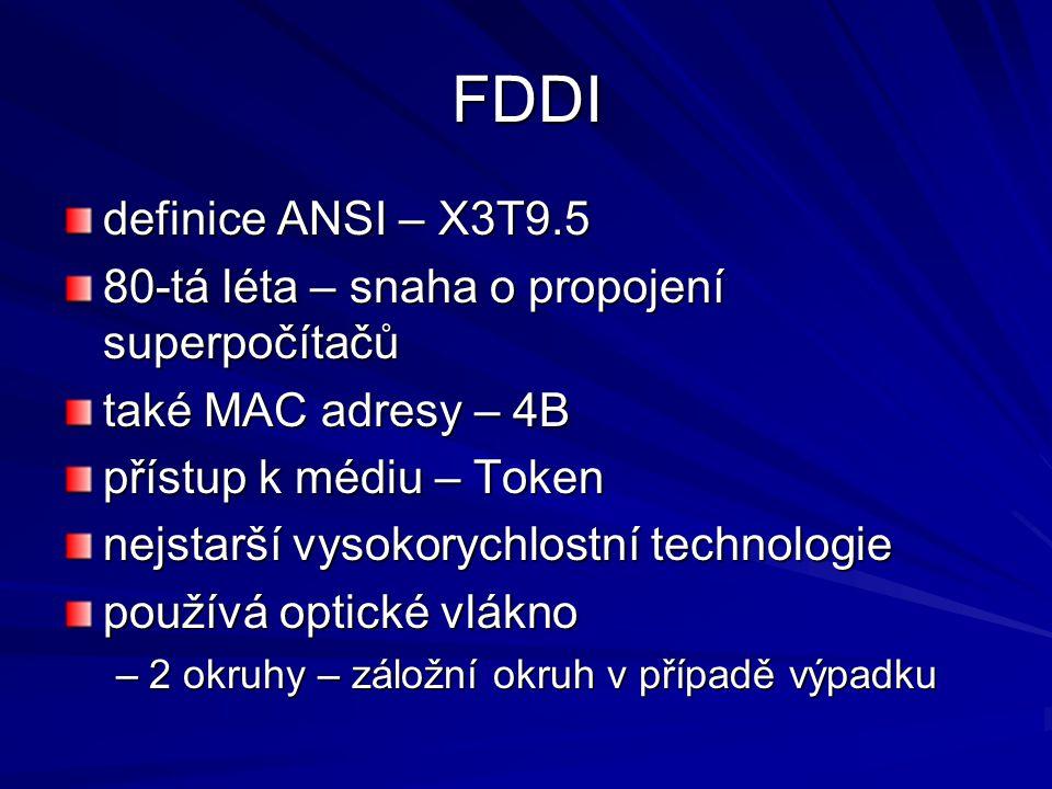 FDDI definice ANSI – X3T9.5 80-tá léta – snaha o propojení superpočítačů také MAC adresy – 4B přístup k médiu – Token nejstarší vysokorychlostní technologie používá optické vlákno –2 okruhy – záložní okruh v případě výpadku