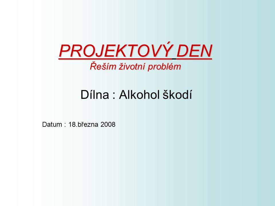PROJEKTOVÝDEN Řeším životní problém PROJEKTOVÝ DEN Řeším životní problém Dílna : Alkohol škodí Datum : 18.března 2008