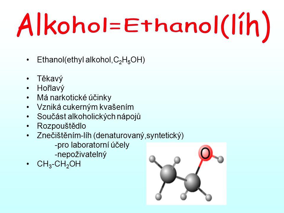 Ethanol(ethyl alkohol,C 2 H 5 OH) Těkavý Hořlavý Má narkotické účinky Vzniká cukerným kvašením Součást alkoholických nápojů Rozpouštědlo Znečištěním-líh (denaturovaný,syntetický) -pro laboratorní účely -nepoživatelný CH 3 -CH 2 OH