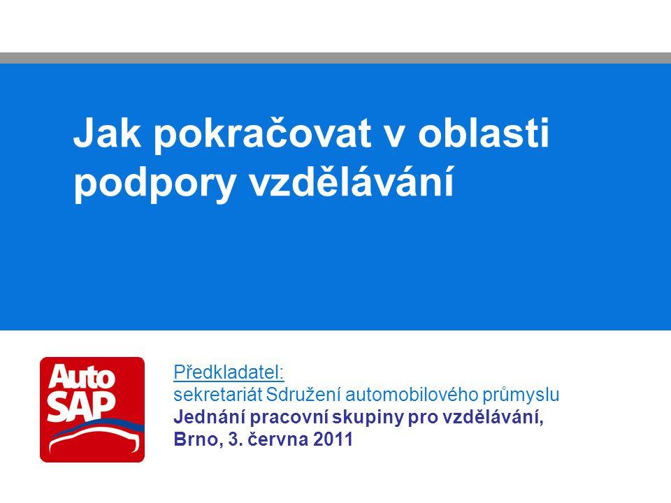 Jak pokračovat v oblasti podpory vzdělávání Předkladatel: sekretariát Sdružení automobilového průmyslu Jednání pracovní skupiny pro vzdělávání, Brno, 3.