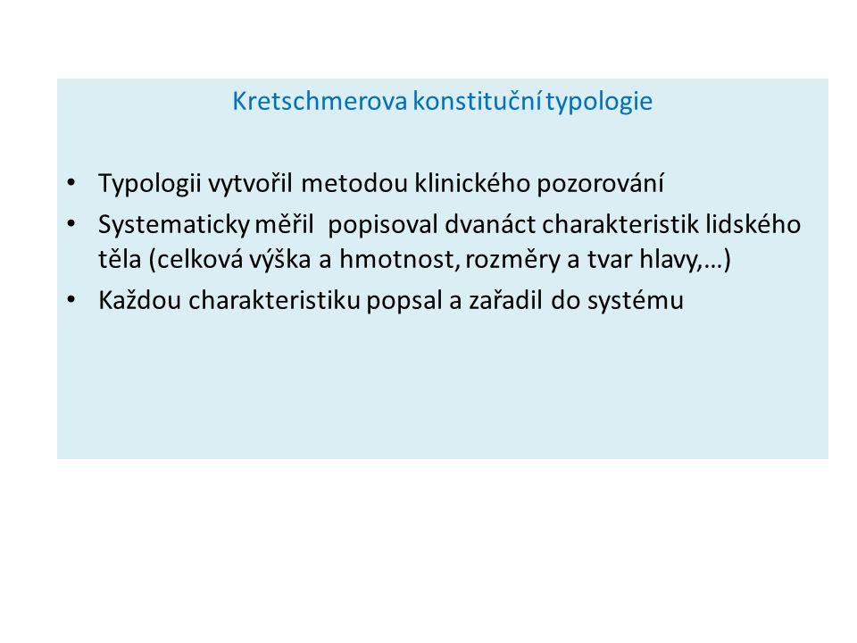 Kretschmerova konstituční typologie Typologii vytvořil metodou klinického pozorování Systematicky měřil popisoval dvanáct charakteristik lidského těla